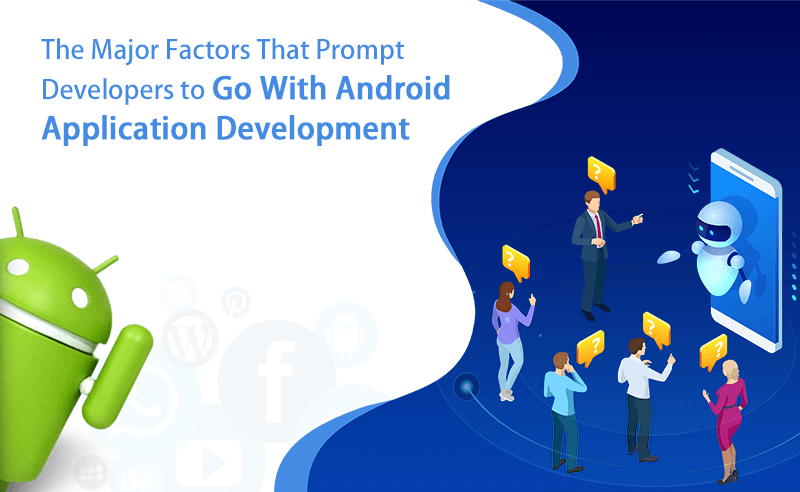 The Major Factors That Prompt Developers to Go With Android Application Development