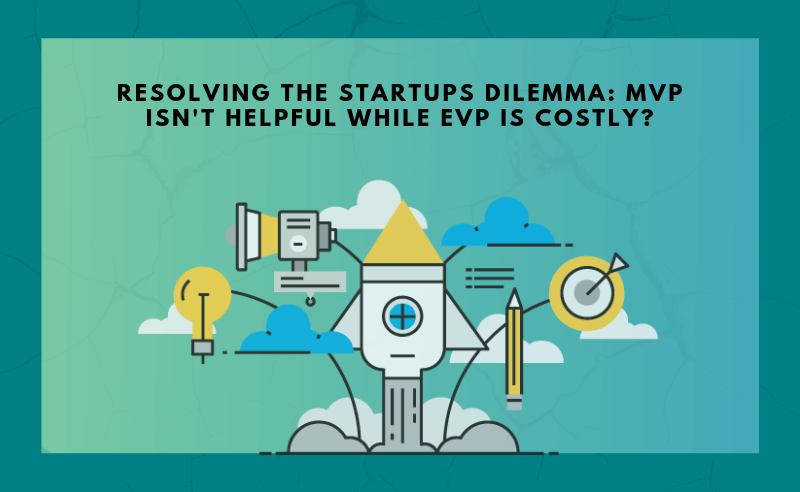 Resolving the Startups Dilemma: MVP isn't helpful while EVP is costly?
